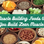 9 Best Muscle Building Foods that Help You Build Lean Muscle